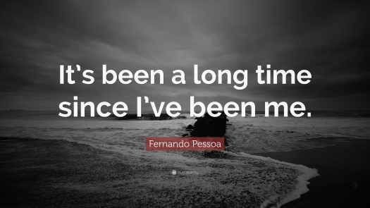 280208-Fernando-Pessoa-Quote-It-s-been-a-long-time-since-I-ve-been-me.jpg